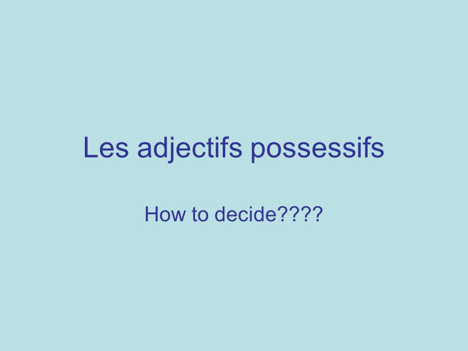 Les adjectifs possessifs How to decide