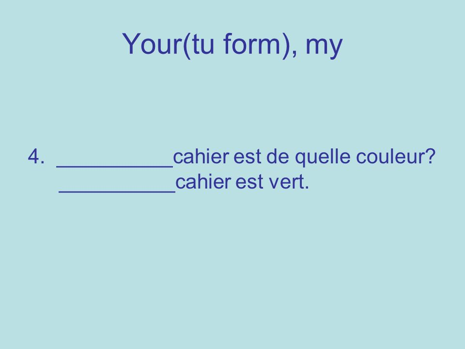Your(tu form), my 4. __________cahier est de quelle couleur? __________cahier est vert.