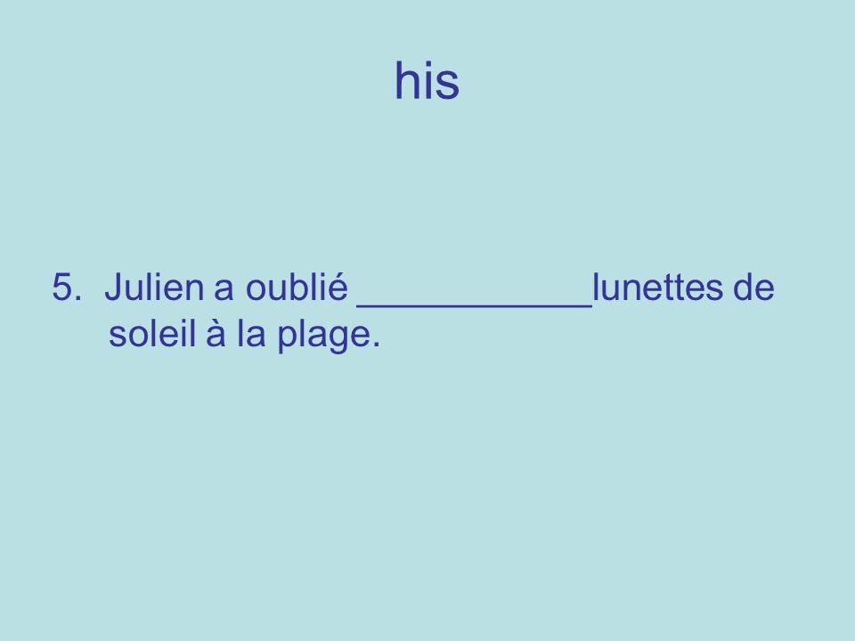 his 5. Julien a oublié ___________lunettes de soleil à la plage.