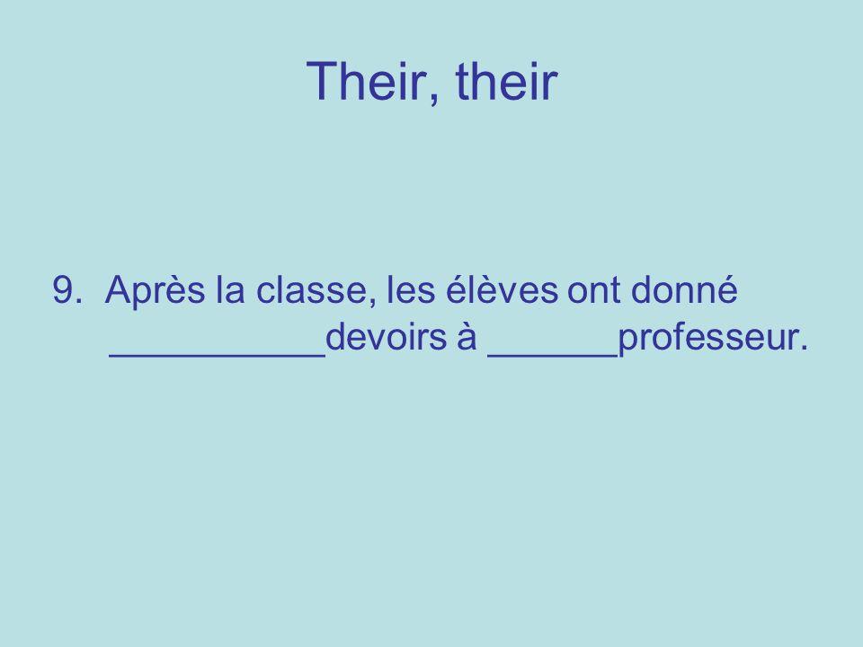 Their, their 9. Après la classe, les élèves ont donné __________devoirs à ______professeur.