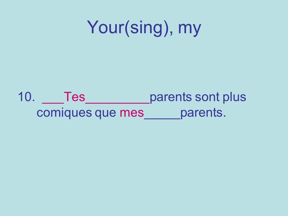 Your(sing), my 10. ___Tes_________parents sont plus comiques que mes_____parents.
