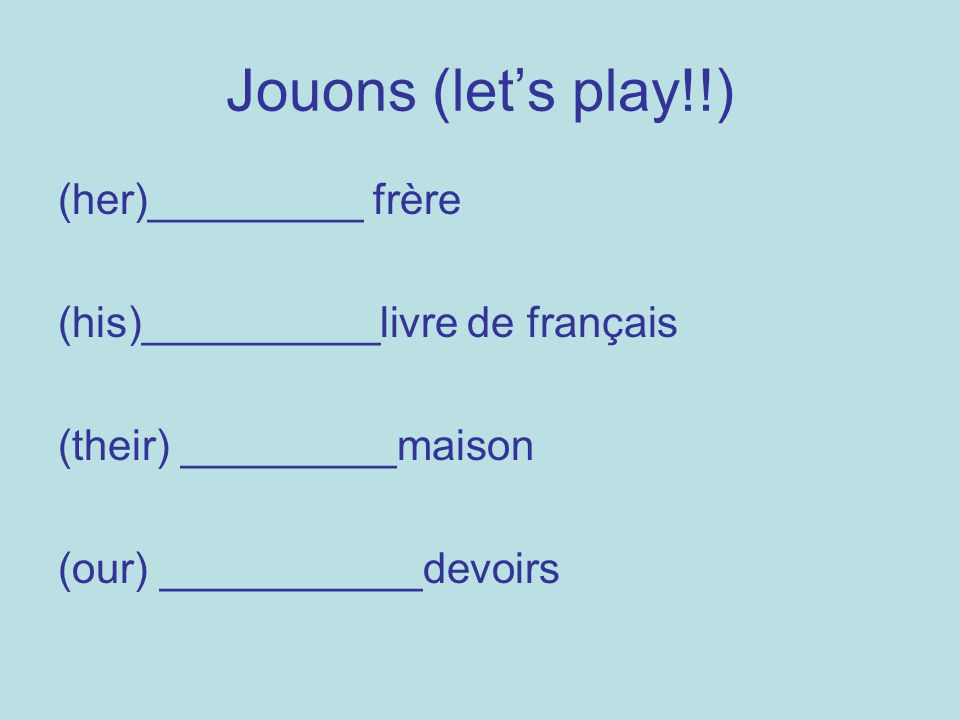 Jouons (lets play!!) (her)_________ frère (his)__________livre de français (their) _________maison (our) ___________devoirs