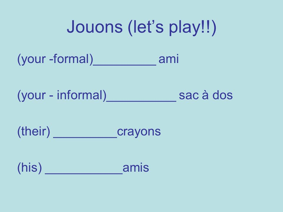 Jouons (lets play!!) (your -formal)_________ ami (your - informal)__________ sac à dos (their) _________crayons (his) ___________amis