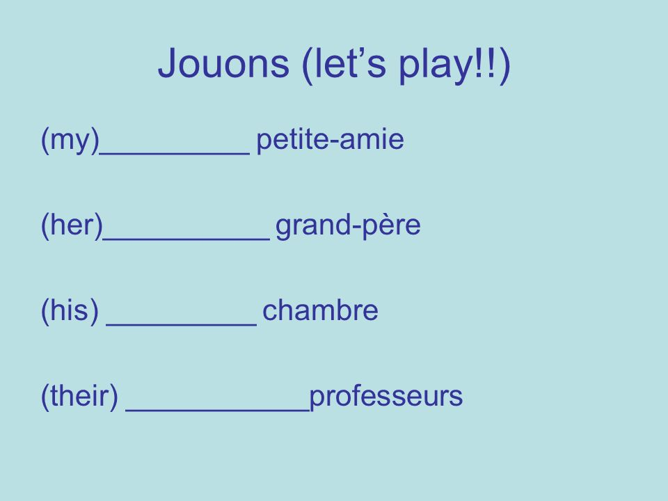 Jouons (lets play!!) (my)_________ petite-amie (her)__________ grand-père (his) _________ chambre (their) ___________professeurs
