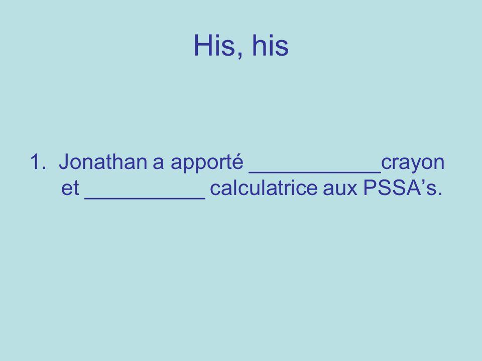 His, his 1. Jonathan a apporté ___________crayon et __________ calculatrice aux PSSAs.