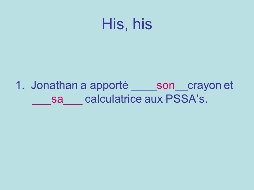 His, his 1. Jonathan a apporté ____son__crayon et ___sa___ calculatrice aux PSSAs.