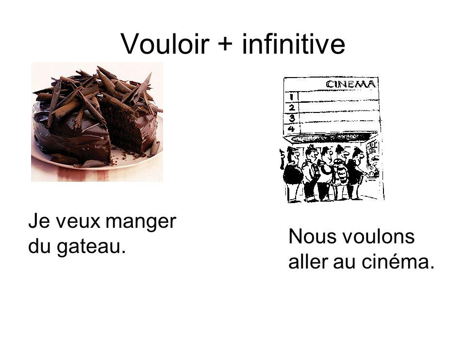Vouloir + infinitive Je veux manger du gateau. Nous voulons aller au cinéma.