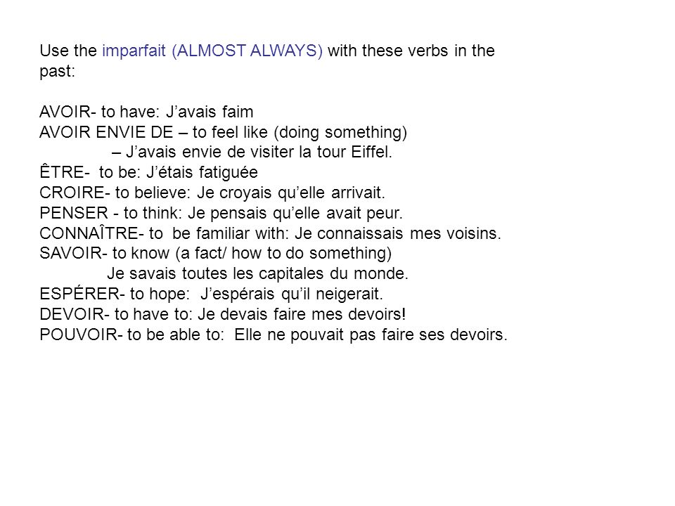 Use the imparfait (ALMOST ALWAYS) with these verbs in the past: AVOIR- to have: Javais faim AVOIR ENVIE DE – to feel like (doing something) – Javais e