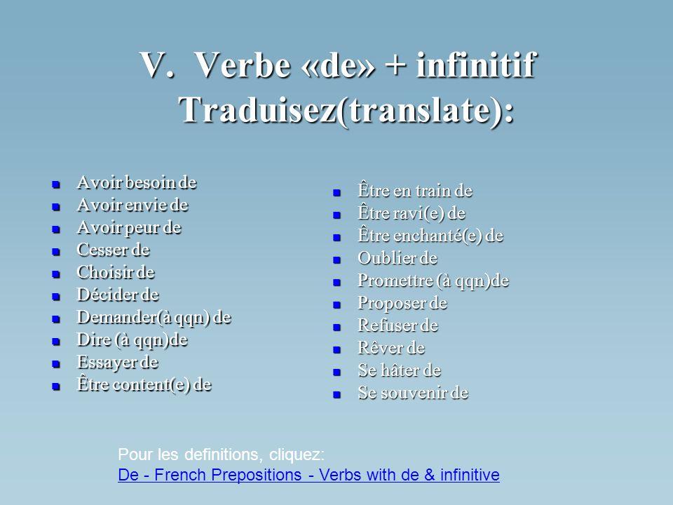 V. Verbe «de» + infinitif Traduisez(translate): Avoir besoin de Avoir besoin de Avoir envie de Avoir envie de Avoir peur de Avoir peur de Cesser de Ce