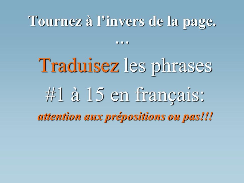Tournez à linvers de la page. … Traduisez les phrases #1 à 15 en français: attention aux prépositions ou pas!!!