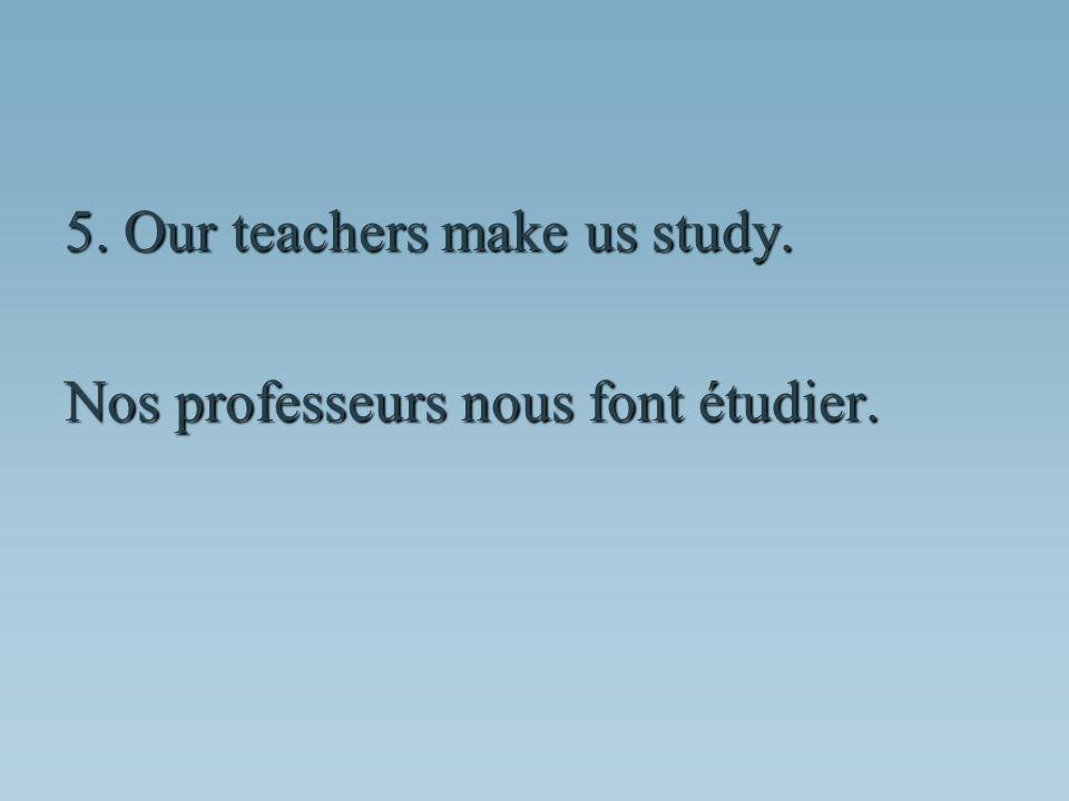 Nos professeurs nous font étudier.