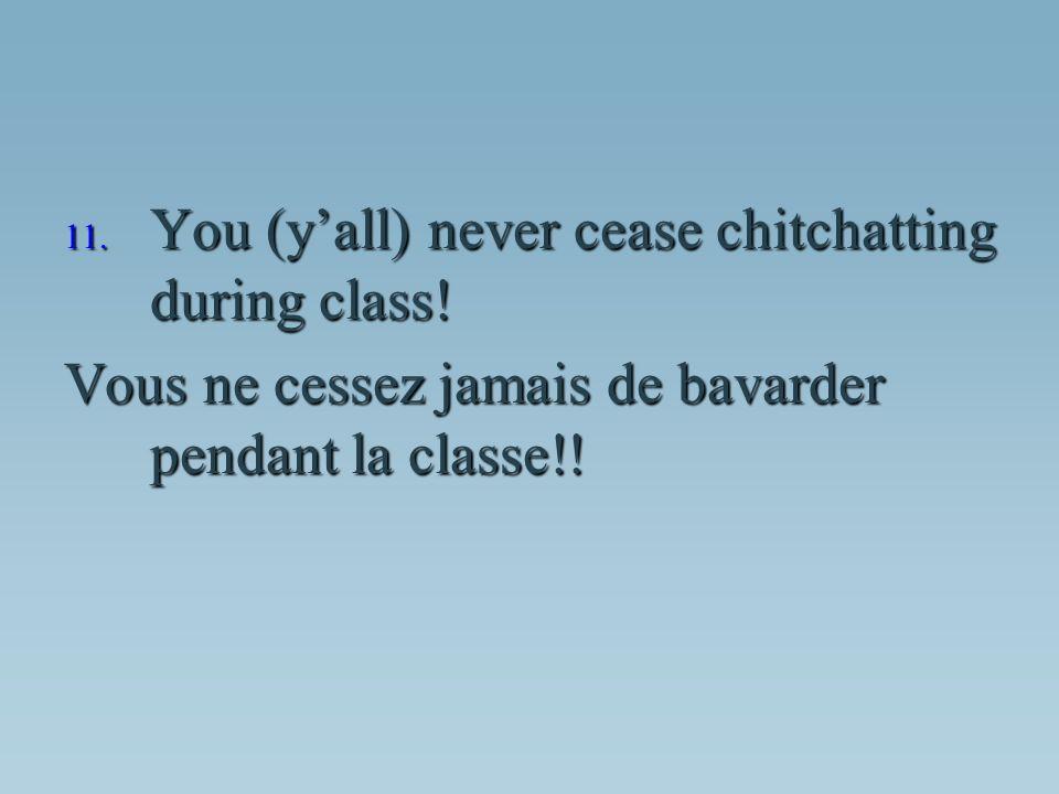 Vous ne cessez jamais de bavarder pendant la classe!!