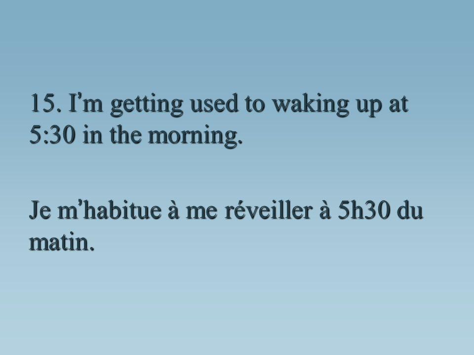 Je m habitue à me réveiller à 5h30 du matin.