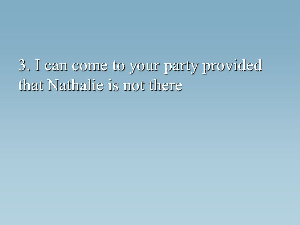 3. I can come to your party provided that Nathalie is not there