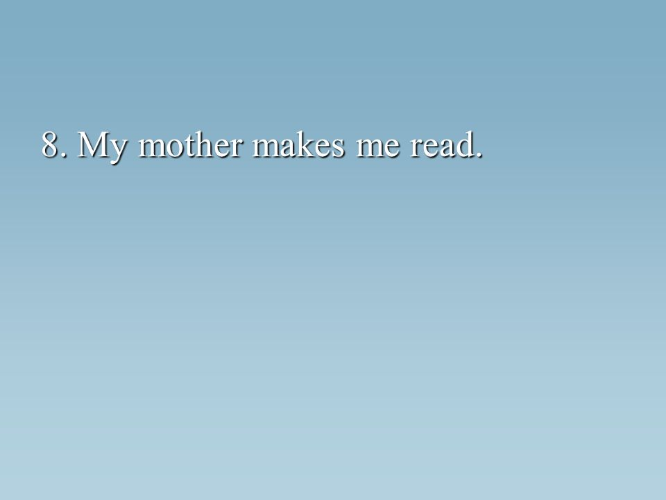 8. My mother makes me read.
