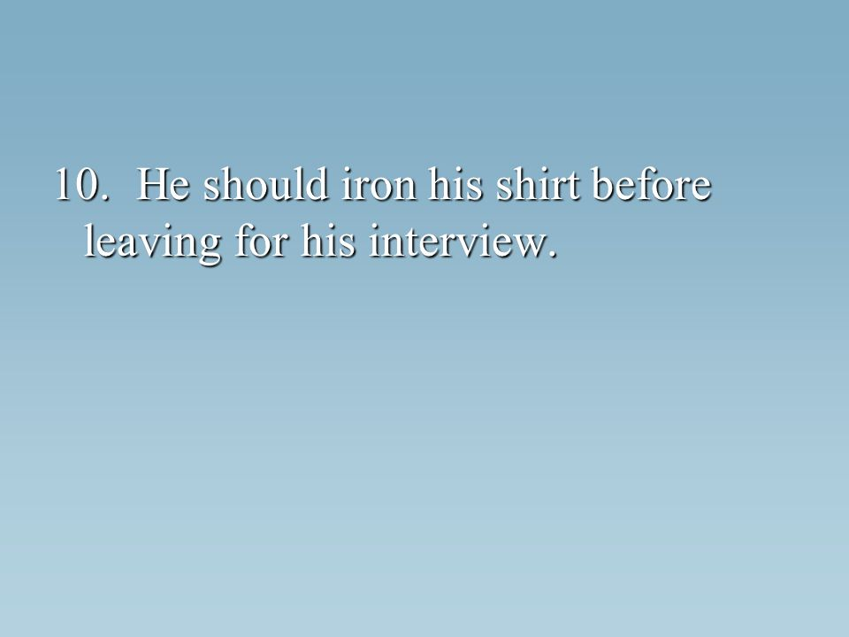 10.He should iron his shirt before leaving for his interview.