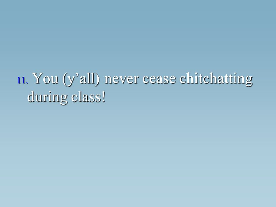 11. You (yall) never cease chitchatting during class!