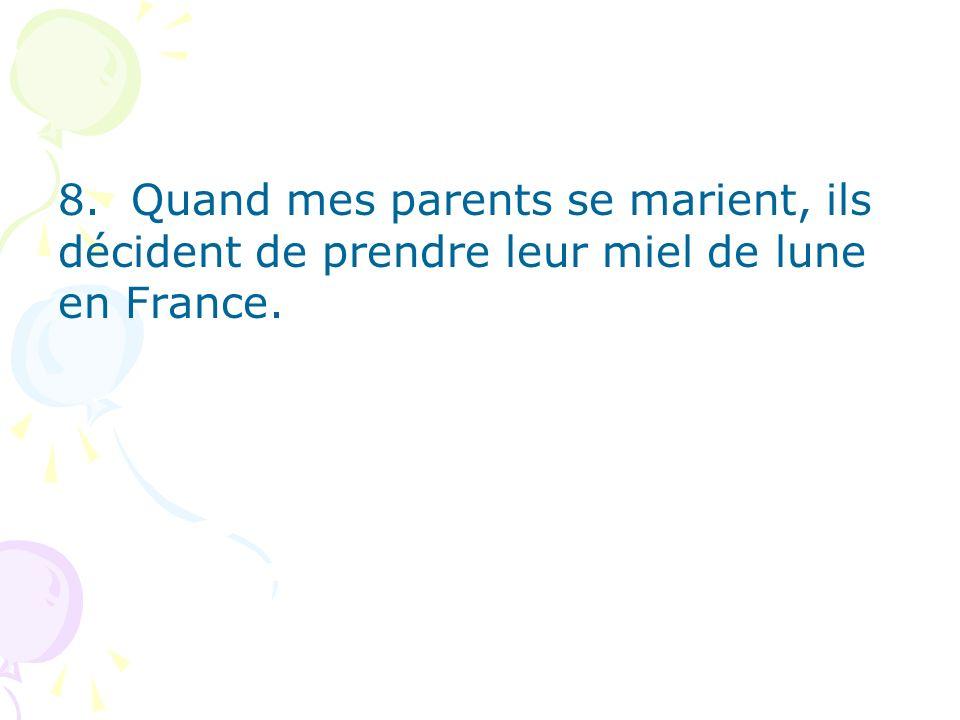 8. Quand mes parents se marient, ils décident de prendre leur miel de lune en France.