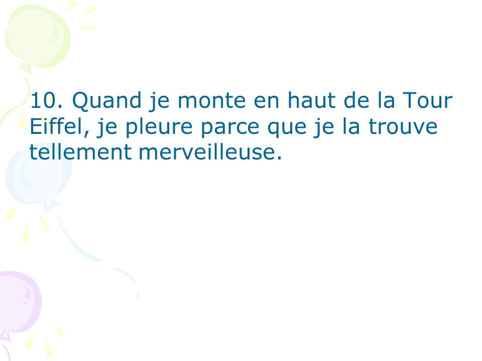 10. Quand je monte en haut de la Tour Eiffel, je pleure parce que je la trouve tellement merveilleuse.