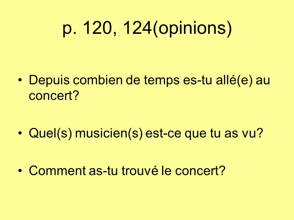 p.120, 124(opinions) Depuis combien de temps es-tu allé(e) au concert.