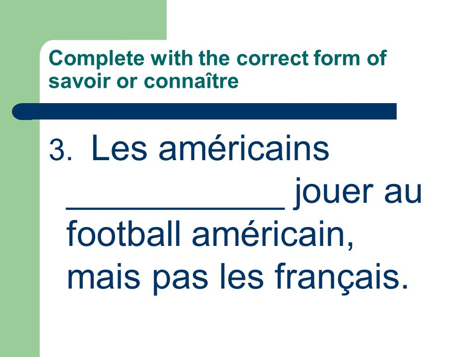 Complete with the correct form of savoir or connaître 5.