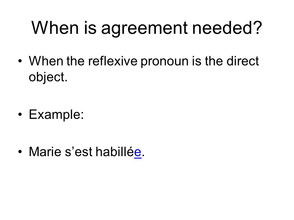 When is agreement needed? When the reflexive pronoun is the direct object. Example: Marie sest habillée.
