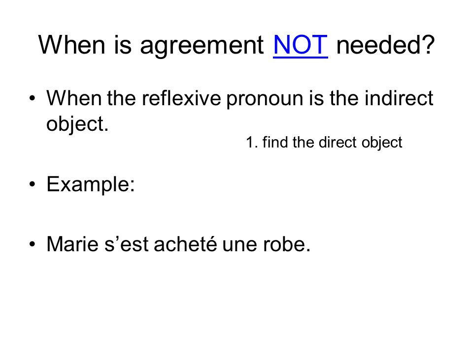 When is agreement NOT needed? When the reflexive pronoun is the indirect object. Example: Marie sest acheté une robe. 1. find the direct object