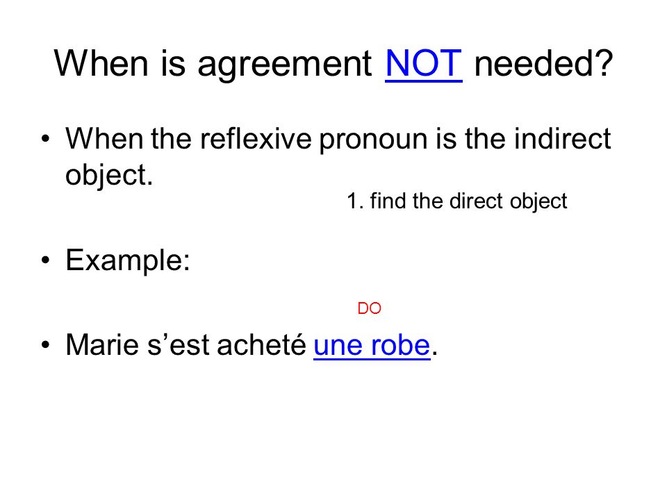When is agreement NOT needed? When the reflexive pronoun is the indirect object. Example: Marie sest acheté une robe. 1. find the direct object DO
