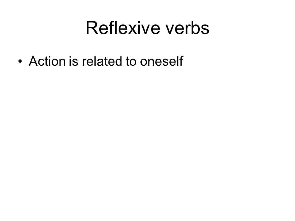 Reflexive verbs Action is related to oneself Examples: