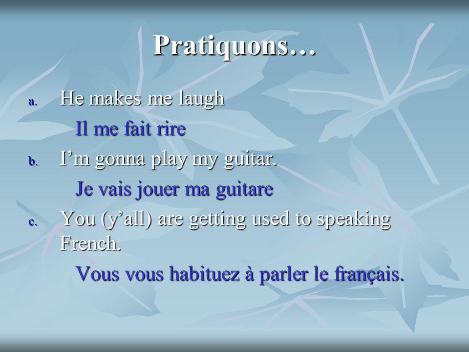 Pratiquons… a. He makes me laugh Il me fait rire Il me fait rire b.