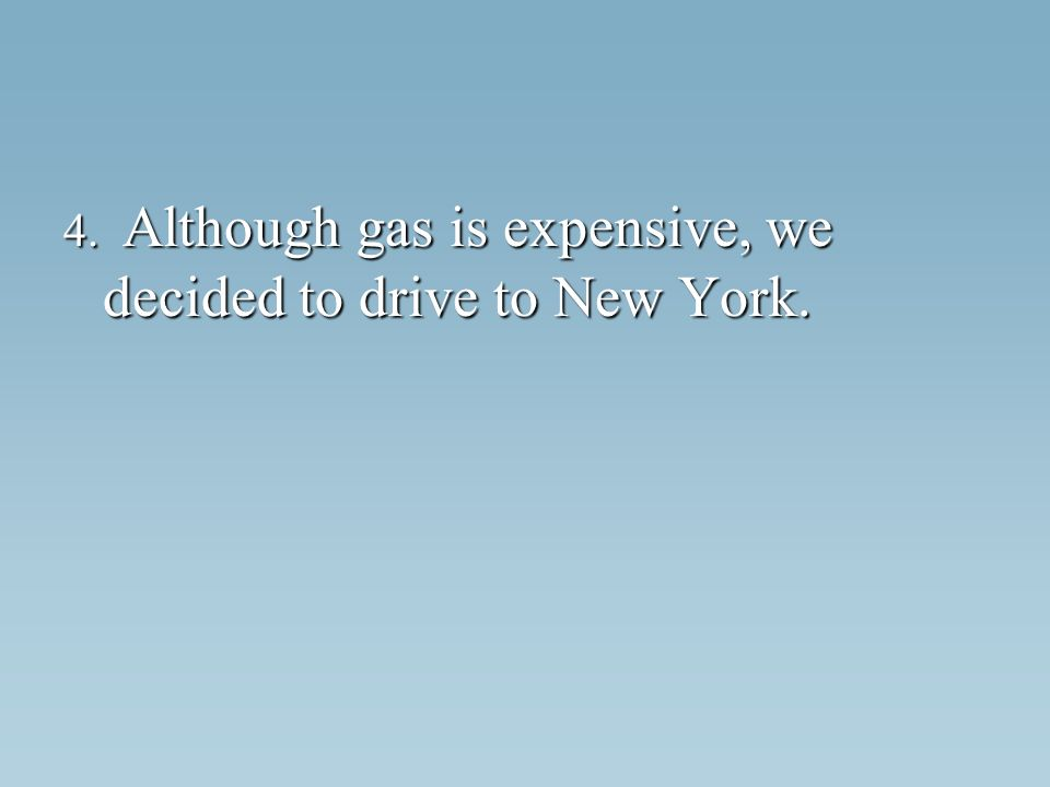 4. Although gas is expensive, we decided to drive to New York.