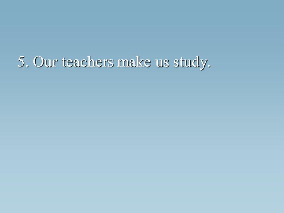 5. Our teachers make us study.