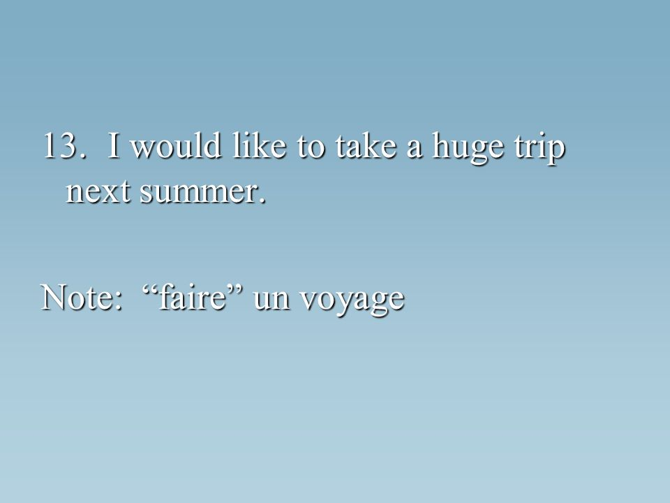 13.I would like to take a huge trip next summer. Note: faire un voyage
