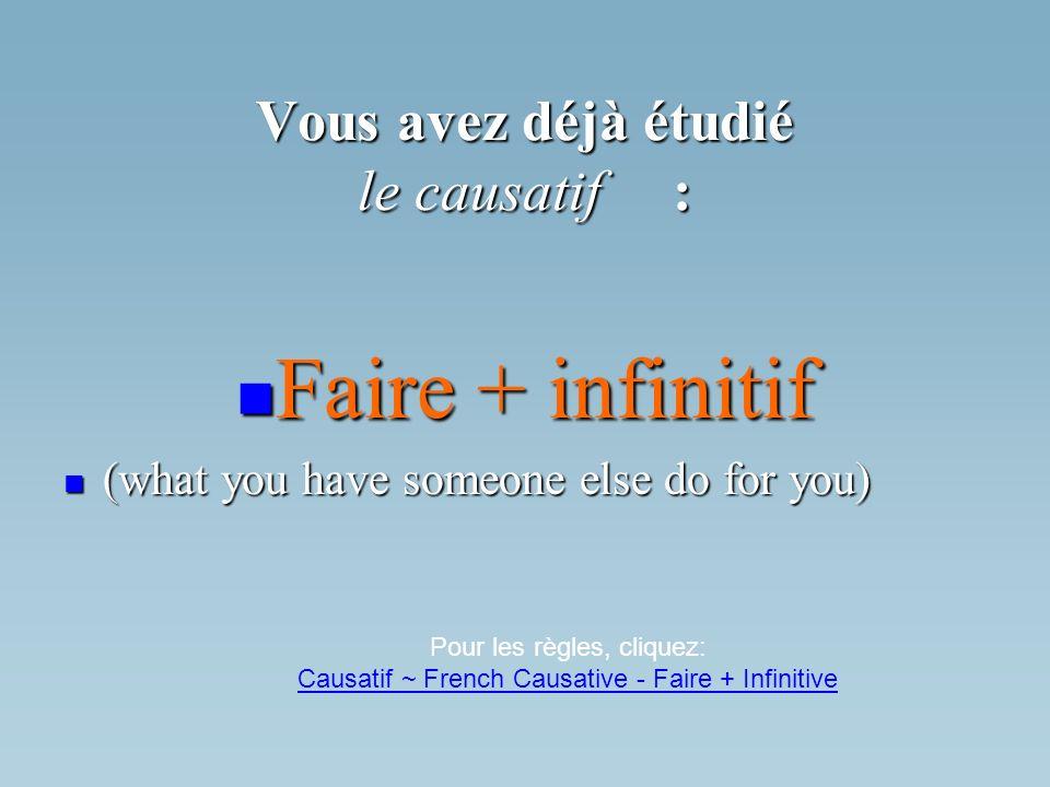 Vous avez déjà étudié le causatif: Faire + infinitif Faire + infinitif (what you have someone else do for you) (what you have someone else do for you)