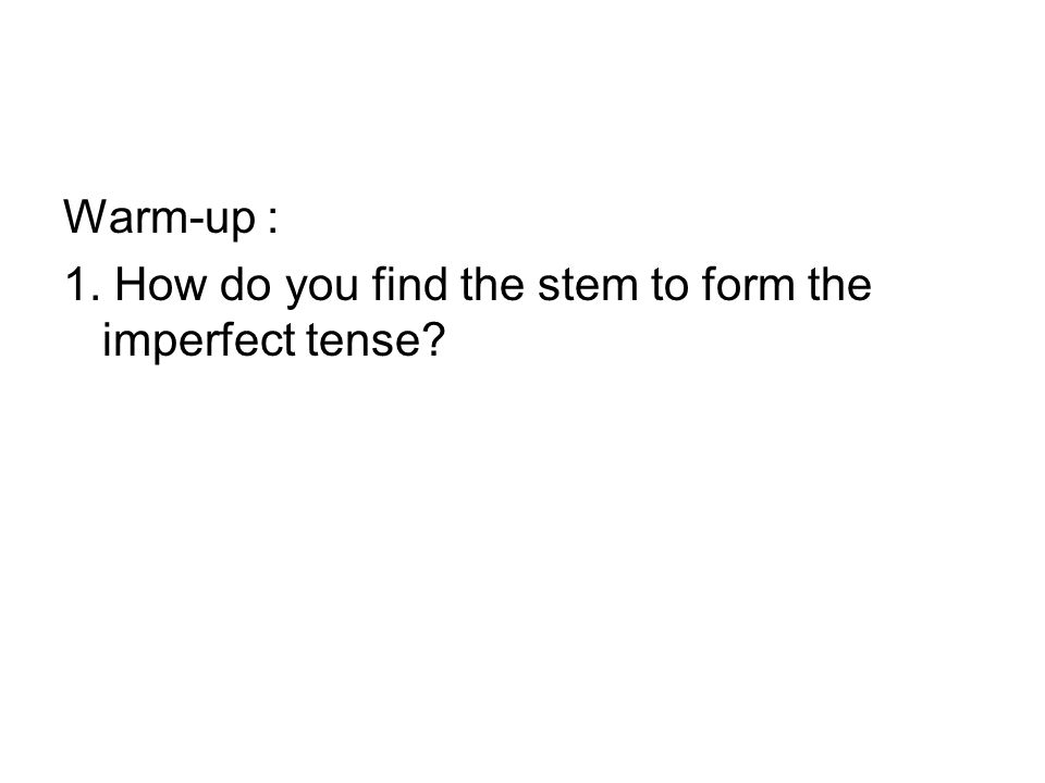 Warm-up : 1. How do you find the stem to form the imperfect tense?