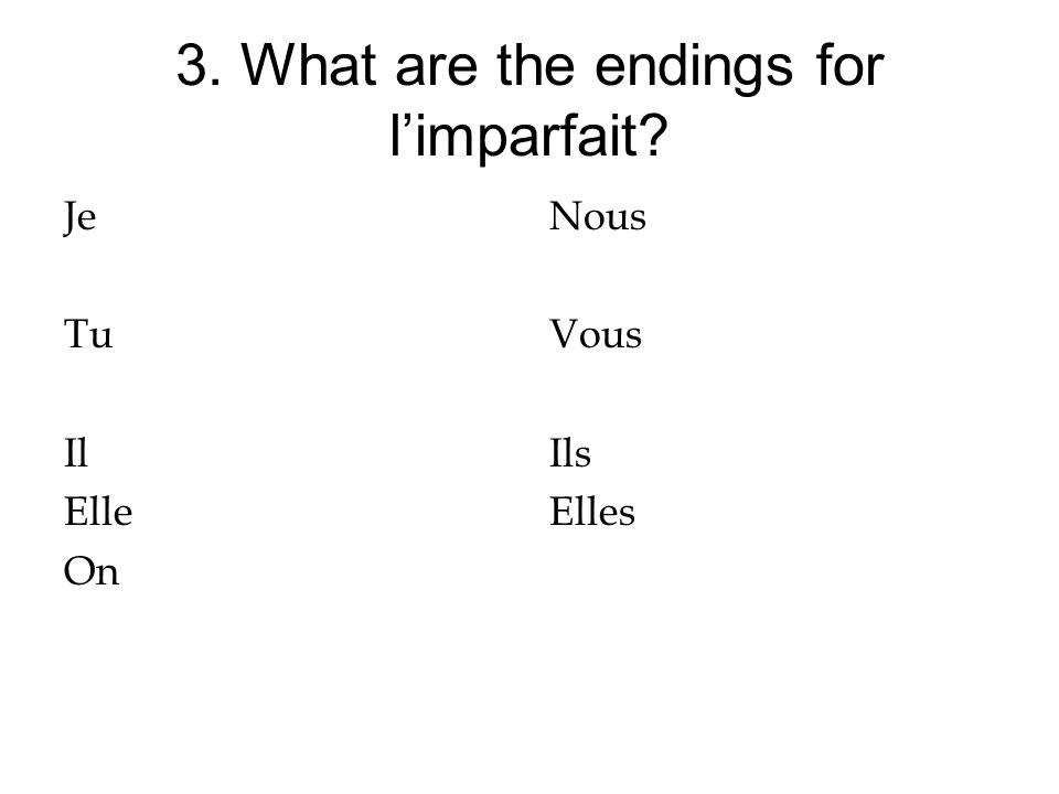 3. What are the endings for limparfait? Je Tu Il Elle On Nous Vous Ils Elles