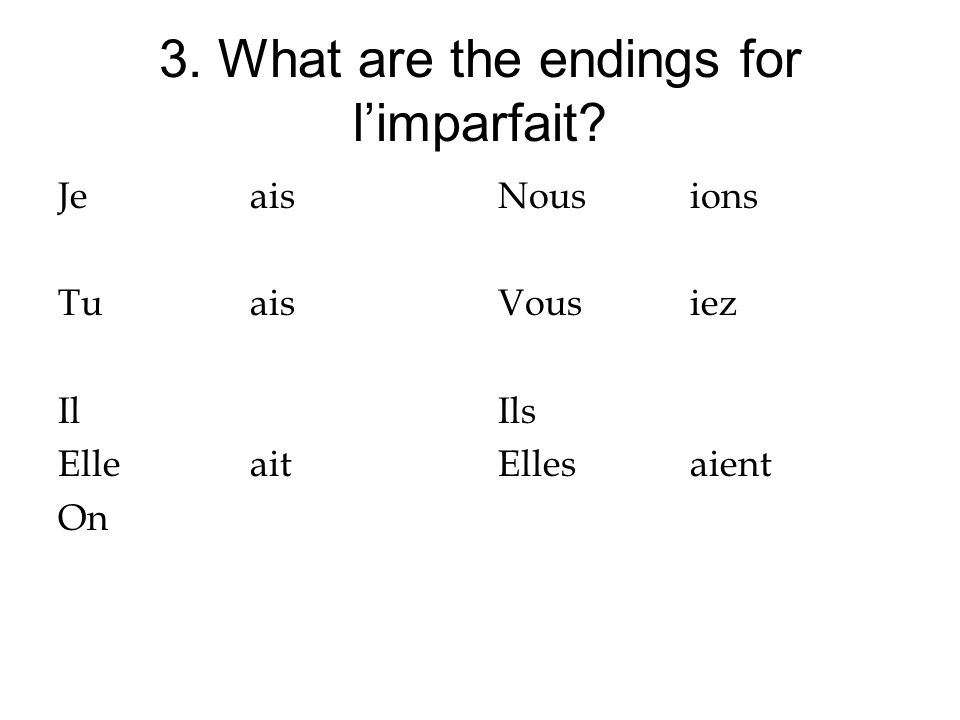 3. What are the endings for limparfait? Jeais Tuais Il Elleait On Nousions Vousiez Ils Ellesaient