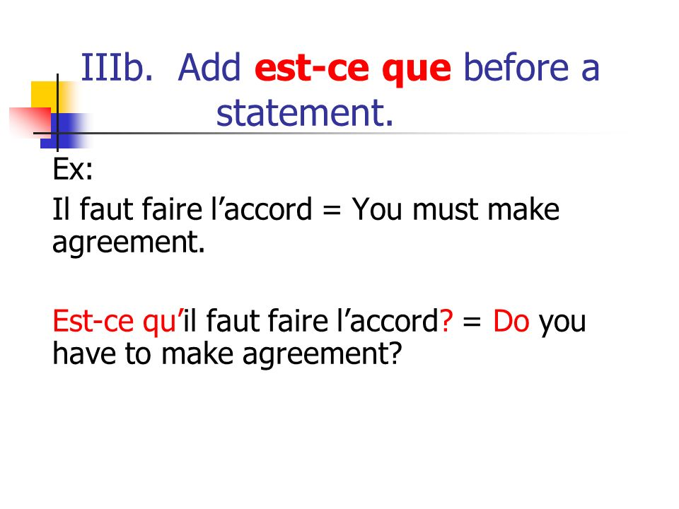 IIIb. Add est-ce que before a statement. Ex: Il faut faire laccord = You must make agreement. Est-ce quil faut faire laccord? = Do you have to make ag