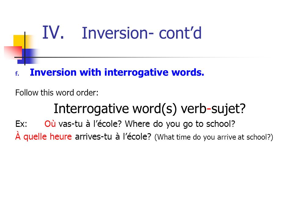 IV. Inversion- contd f. Inversion with interrogative words. Follow this word order: Interrogative word(s) verb-sujet? Ex: Où vas-tu à lécole? Where do