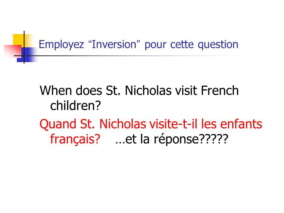 Employez Inversion pour cette question When does St. Nicholas visit French children? Quand St. Nicholas visite-t-il les enfants français? …et la répon