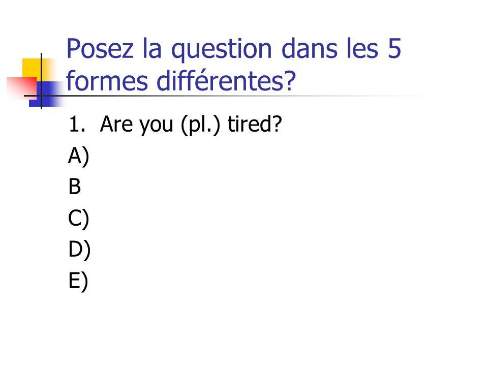 Posez la question dans les 5 formes différentes? 1. Are you (pl.) tired? A) B C) D) E)
