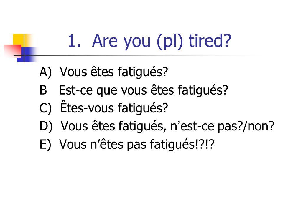1. Are you (pl) tired? A) Vous êtes fatigués? B Est-ce que vous êtes fatigués? C) Êtes-vous fatigués? D) Vous êtes fatigués, nest-ce pas?/non? E) Vous