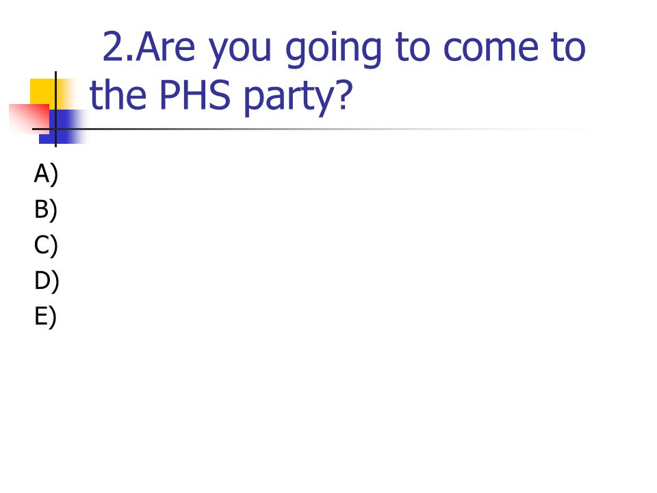 2.Are you going to come to the PHS party? A) B) C) D) E)
