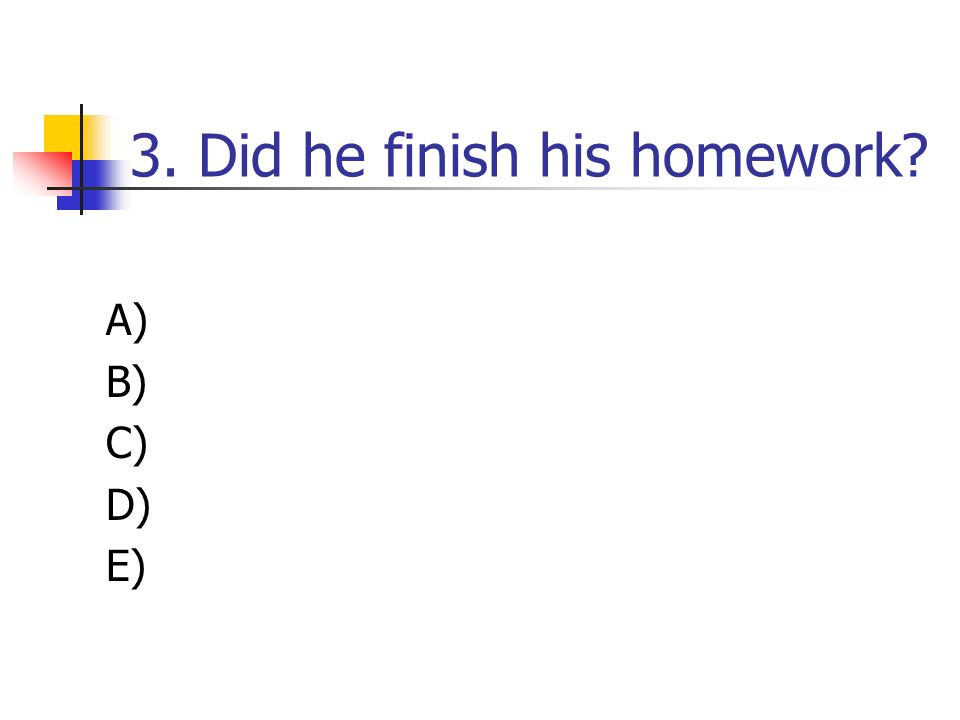 3. Did he finish his homework? A) B) C) D) E)