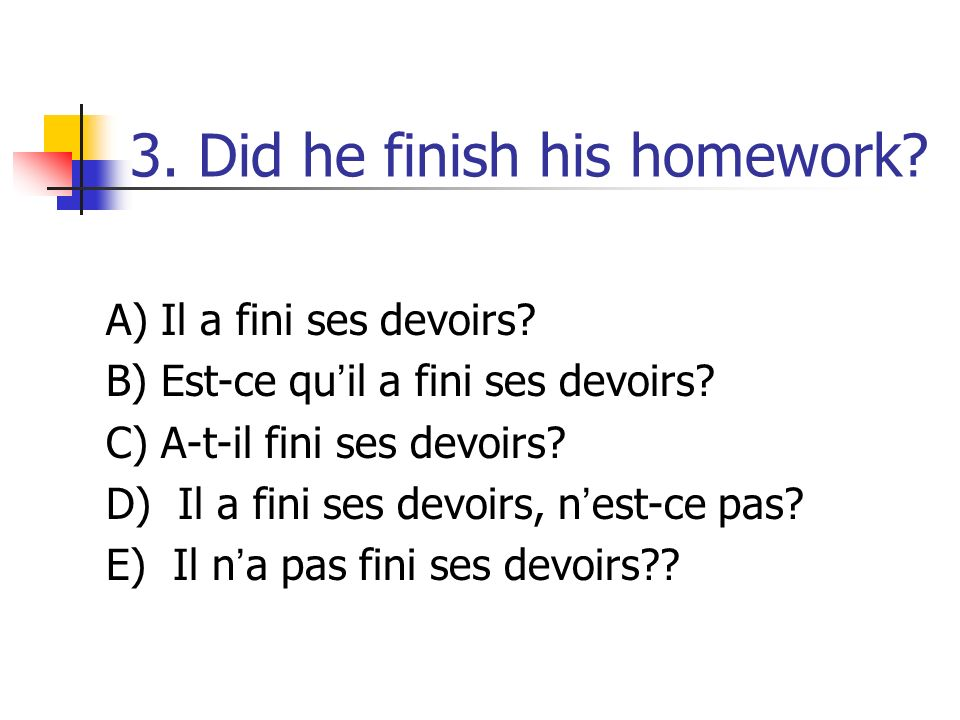 3. Did he finish his homework. A) Il a fini ses devoirs.