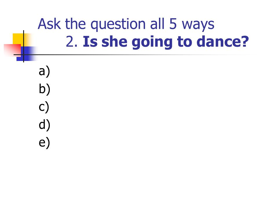 Ask the question all 5 ways 2. Is she going to dance? a) b) c) d) e)