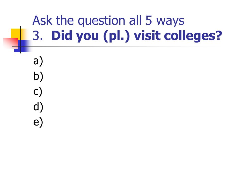 Ask the question all 5 ways 3. Did you (pl.) visit colleges? a) b) c) d) e)