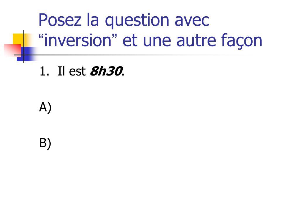 Posez la question avecinversion et une autre façon 1. Il est 8h30. A) B)