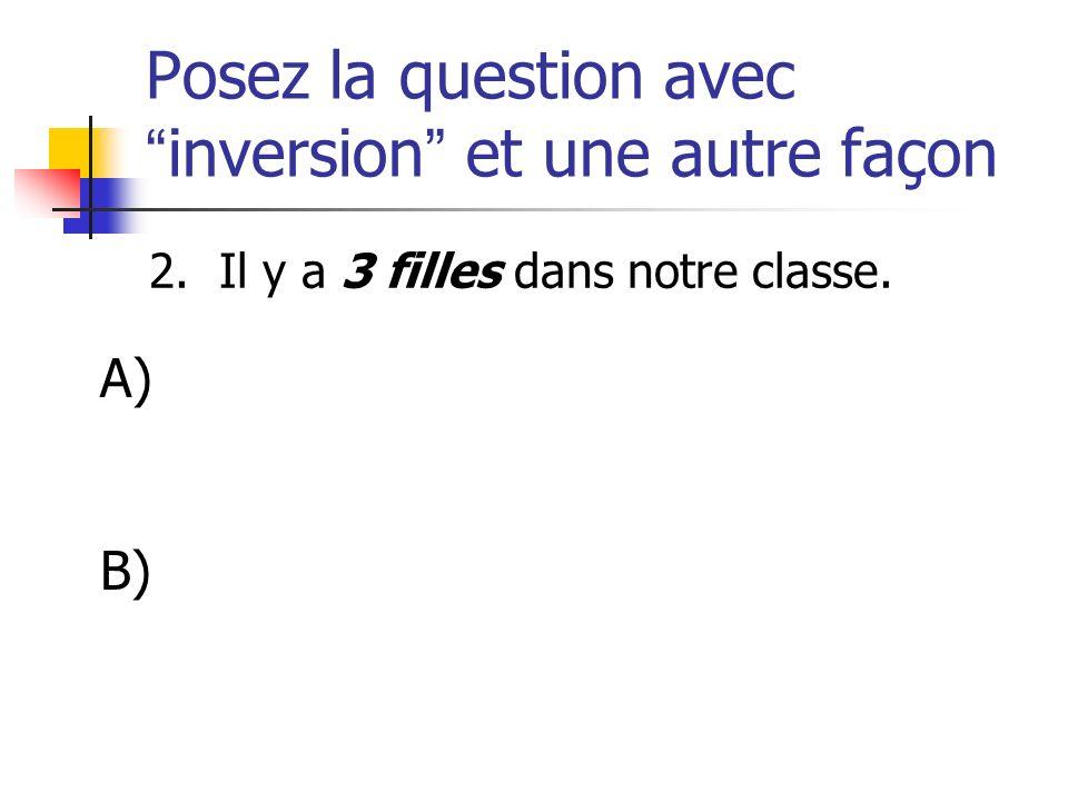 Posez la question avecinversion et une autre façon 2. Il y a 3 filles dans notre classe. A) B)