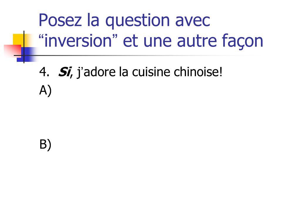 Posez la question avecinversion et une autre façon 4. Si, jadore la cuisine chinoise! A) B)